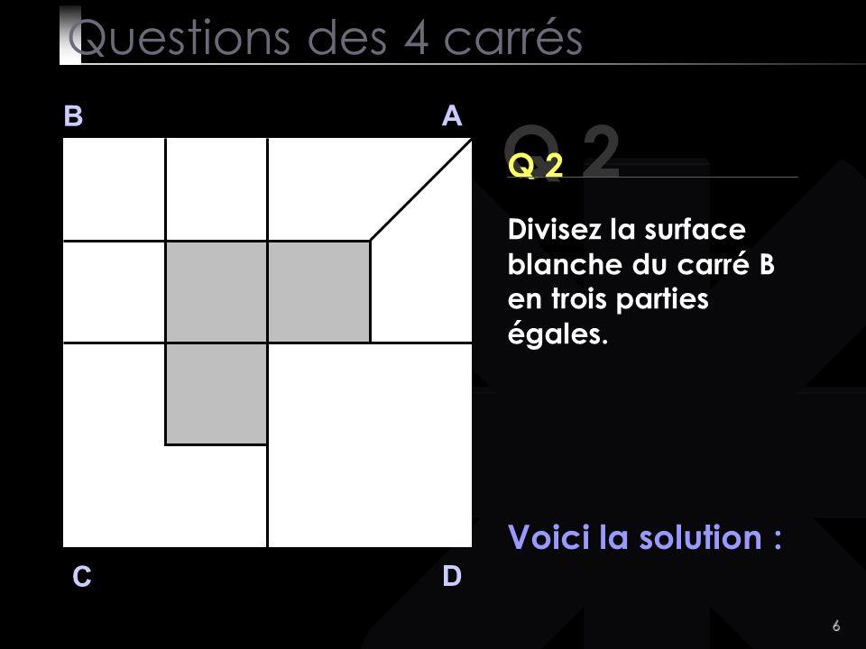 6 Q 2 B A D C Voici la solution : Questions des 4 carrés Divisez la surface blanche du carré B en trois parties égales.