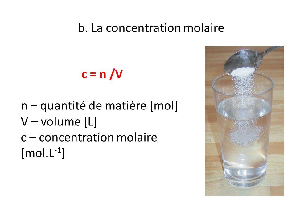 b. La concentration molaire c = n /V n – quantité de matière [mol] V – volume [L] c – concentration molaire [mol.L -1 ]