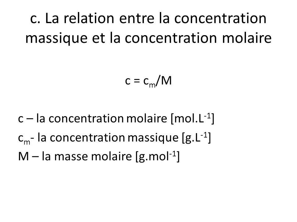 c. La relation entre la concentration massique et la concentration molaire c = c m /M c – la concentration molaire [mol.L -1 ] c m - la concentration