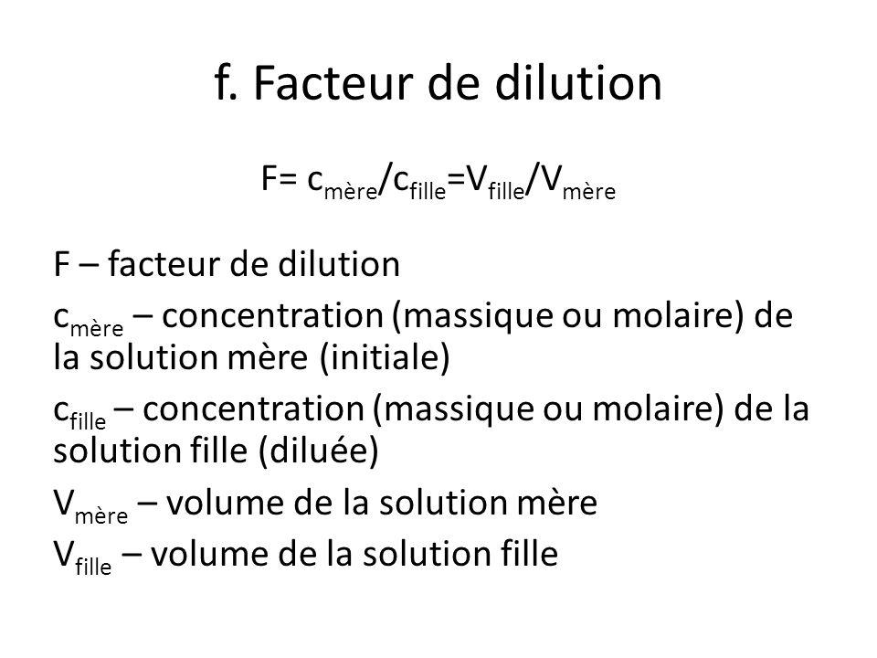 f. Facteur de dilution F= c mère /c fille =V fille /V mère F – facteur de dilution c mère – concentration (massique ou molaire) de la solution mère (i