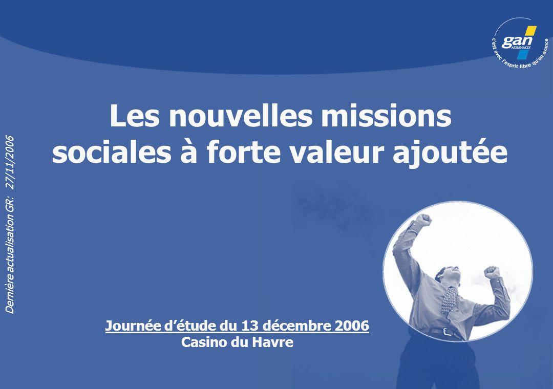 Les nouvelles missions sociales à forte valeur ajoutée Dernière actualisation GR: 27/11/2006 Journée détude du 13 décembre 2006 Casino du Havre