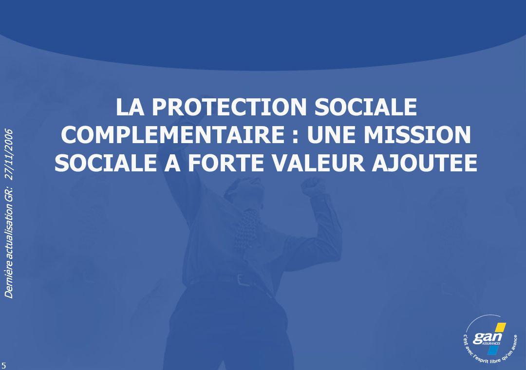 Dernière actualisation GR: 27/11/2006 5 LA PROTECTION SOCIALE COMPLEMENTAIRE : UNE MISSION SOCIALE A FORTE VALEUR AJOUTEE