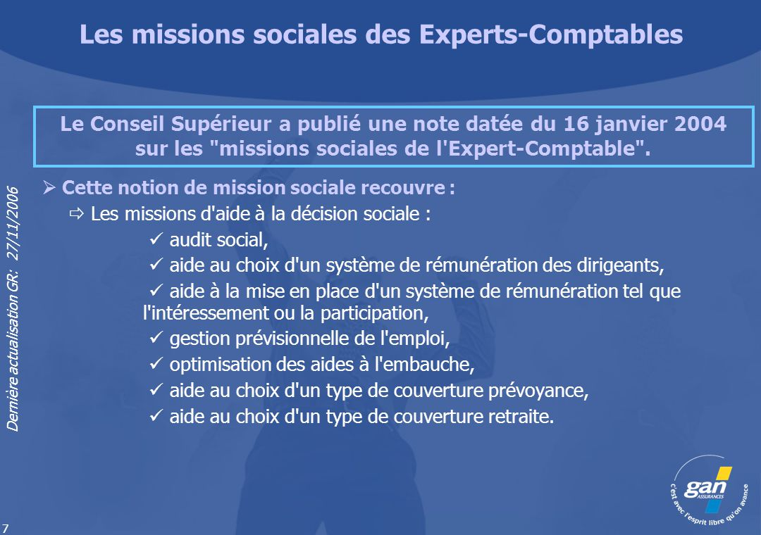Dernière actualisation GR: 27/11/2006 8 Les missions d aide à la décision sociale : aide à la mise en place de l épargne salariale, aide à la prévention des risques, aide à l évaluation du passif social.