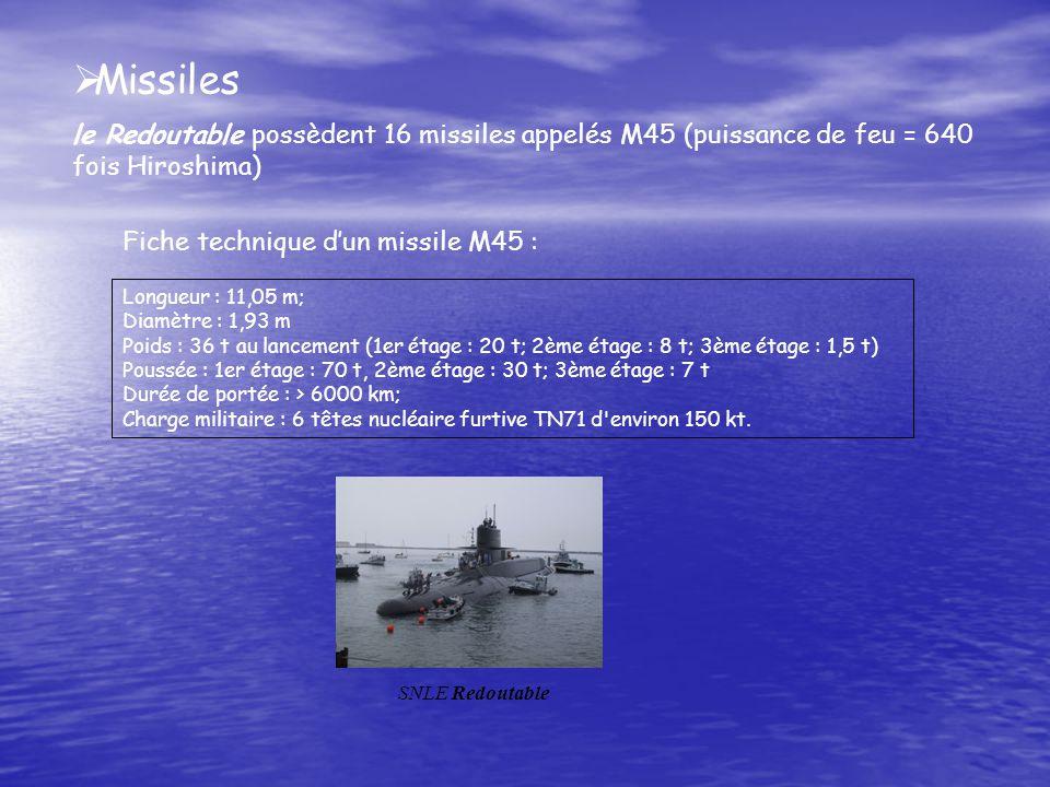 Missiles le Redoutable possèdent 16 missiles appelés M45 (puissance de feu = 640 fois Hiroshima) Fiche technique dun missile M45 : Longueur : 11,05 m; Diamètre : 1,93 m Poids : 36 t au lancement (1er étage : 20 t; 2ème étage : 8 t; 3ème étage : 1,5 t) Poussée : 1er étage : 70 t, 2ème étage : 30 t; 3ème étage : 7 t Durée de portée : > 6000 km; Charge militaire : 6 têtes nucléaire furtive TN71 d environ 150 kt.