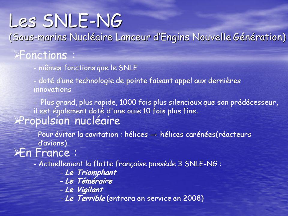 Les SNLE-NG (Sous-marins Nucléaire Lanceur dEngins Nouvelle Génération) Fonctions : - mêmes fonctions que le SNLE - doté dune technologie de pointe faisant appel aux dernières innovations - Plus grand, plus rapide, 1000 fois plus silencieux que son prédécesseur, il est également doté d une ouïe 10 fois plus fine.