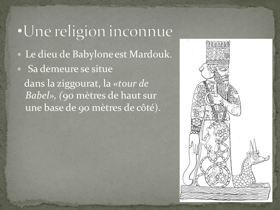 Le dieu de Babylone est Mardouk. Sa demeure se situe dans la ziggourat, la «tour de Babel», (90 mètres de haut sur une base de 90 mètres de côté).