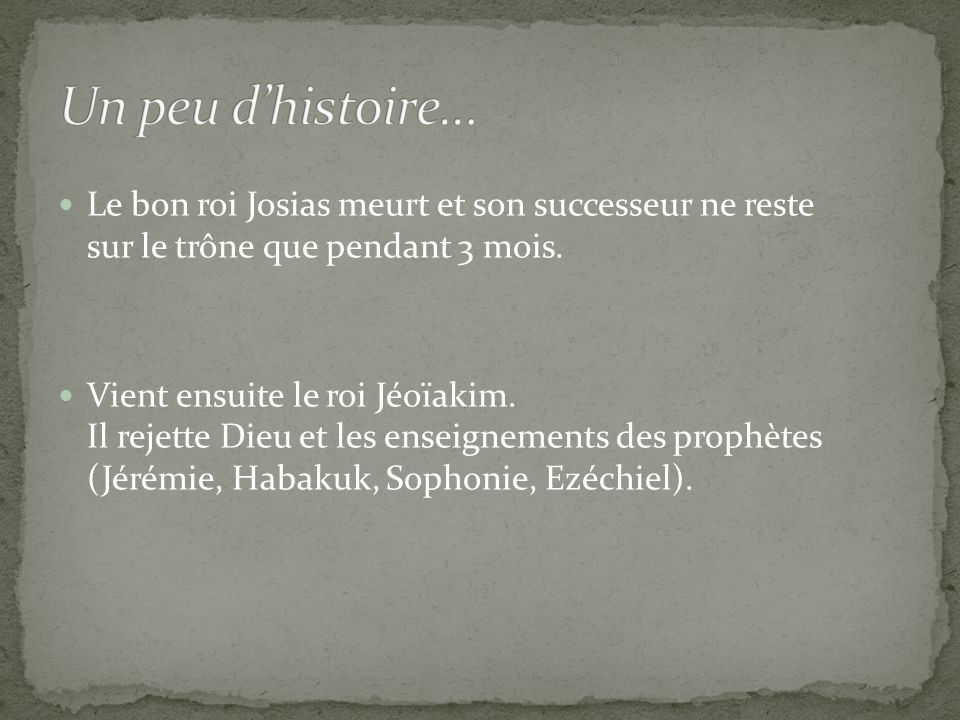 Le bon roi Josias meurt et son successeur ne reste sur le trône que pendant 3 mois. Vient ensuite le roi Jéoïakim. Il rejette Dieu et les enseignement