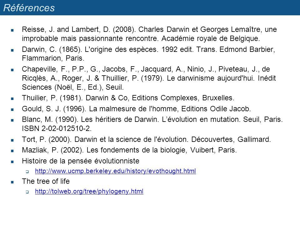 Références Reisse, J. and Lambert, D. (2008). Charles Darwin et Georges Lemaître, une improbable mais passionnante rencontre. Académie royale de Belgi