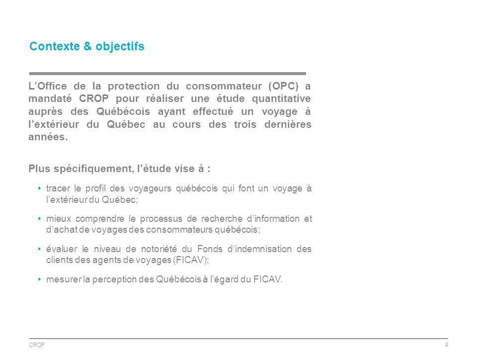Contexte & objectifs CROP4 LOffice de la protection du consommateur (OPC) a mandaté CROP pour réaliser une étude quantitative auprès des Québécois ayant effectué un voyage à lextérieur du Québec au cours des trois dernières années.