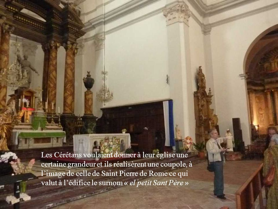 Les Cérétans voulaient donner à leur église une certaine grandeur et ils réalisèrent une coupole, à limage de celle de Saint Pierre de Rome ce qui valut à lédifice le surnom « el petit Sant Père »