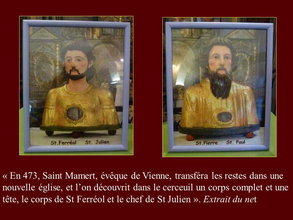 « En 473, Saint Mamert, évêque de Vienne, transféra les restes dans une nouvelle église, et lon découvrit dans le cerceuil un corps complet et une tête, le corps de St Ferréol et le chef de St Julien ».