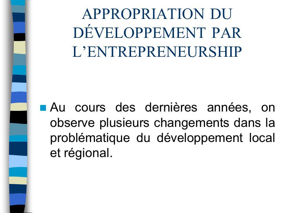 APPROPRIATION DU DÉVELOPPEMENT PAR LENTREPRENEURSHIP Au cours des dernières années, on observe plusieurs changements dans la problématique du développement local et régional.