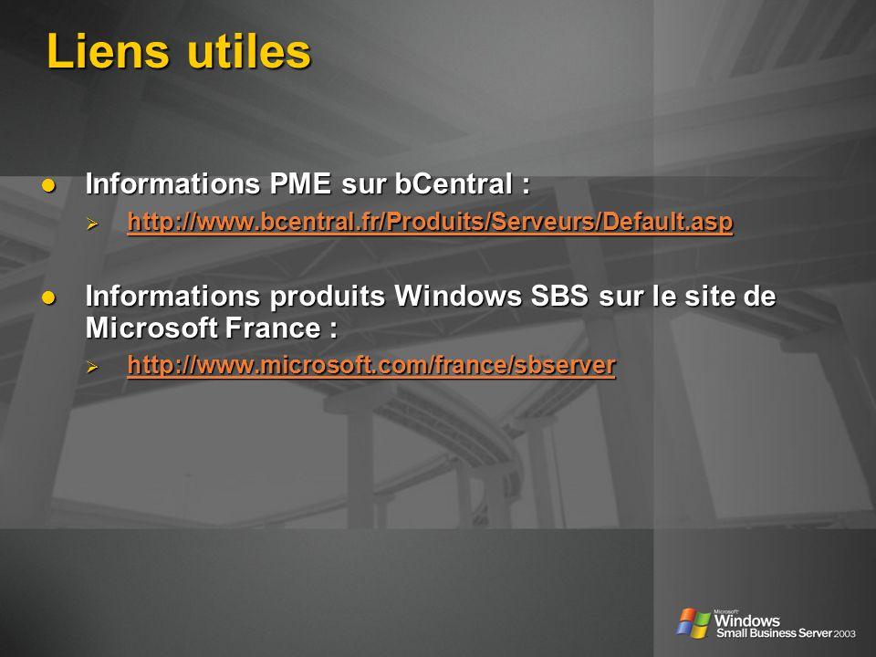 Liens utiles Informations PME sur bCentral : Informations PME sur bCentral : http://www.bcentral.fr/Produits/Serveurs/Default.asp http://www.bcentral.fr/Produits/Serveurs/Default.asp http://www.bcentral.fr/Produits/Serveurs/Default.asp Informations produits Windows SBS sur le site de Microsoft France : Informations produits Windows SBS sur le site de Microsoft France : http://www.microsoft.com/france/sbserver http://www.microsoft.com/france/sbserver http://www.microsoft.com/france/sbserver