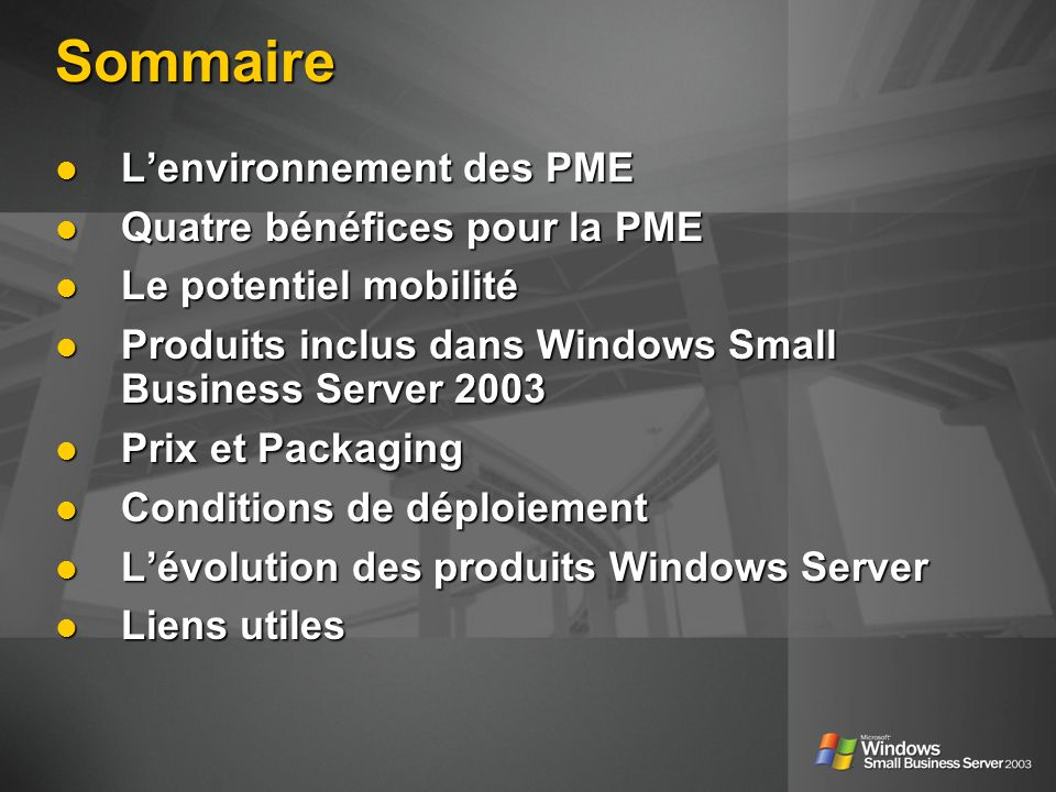 Sommaire Lenvironnement des PME Lenvironnement des PME Quatre bénéfices pour la PME Quatre bénéfices pour la PME Le potentiel mobilité Le potentiel mobilité Produits inclus dans Windows Small Business Server 2003 Produits inclus dans Windows Small Business Server 2003 Prix et Packaging Prix et Packaging Conditions de déploiement Conditions de déploiement Lévolution des produits Windows Server Lévolution des produits Windows Server Liens utiles Liens utiles