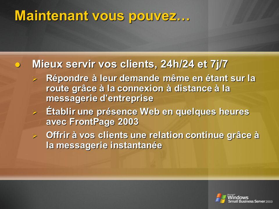 Maintenant vous pouvez… Mieux servir vos clients, 24h/24 et 7j/7 Mieux servir vos clients, 24h/24 et 7j/7 Répondre à leur demande même en étant sur la route grâce à la connexion à distance à la messagerie dentreprise Répondre à leur demande même en étant sur la route grâce à la connexion à distance à la messagerie dentreprise Établir une présence Web en quelques heures avec FrontPage 2003 Établir une présence Web en quelques heures avec FrontPage 2003 Offrir à vos clients une relation continue grâce à la messagerie instantanée Offrir à vos clients une relation continue grâce à la messagerie instantanée