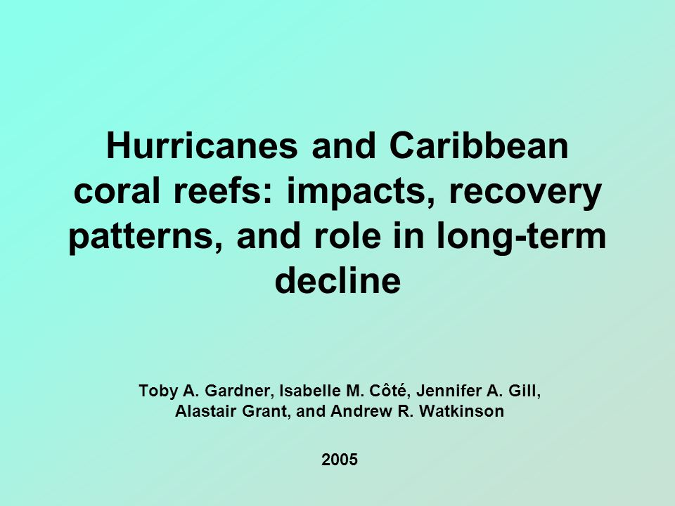 Hurricanes and Caribbean coral reefs: impacts, recovery patterns, and role in long-term decline Toby A. Gardner, Isabelle M. Côté, Jennifer A. Gill, A