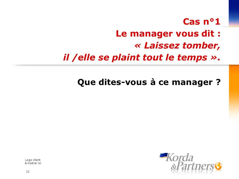 Logo client à insérer ici Cas n°1 Le manager vous dit : « Laissez tomber, il /elle se plaint tout le temps ». Que dites-vous à ce manager ? 11
