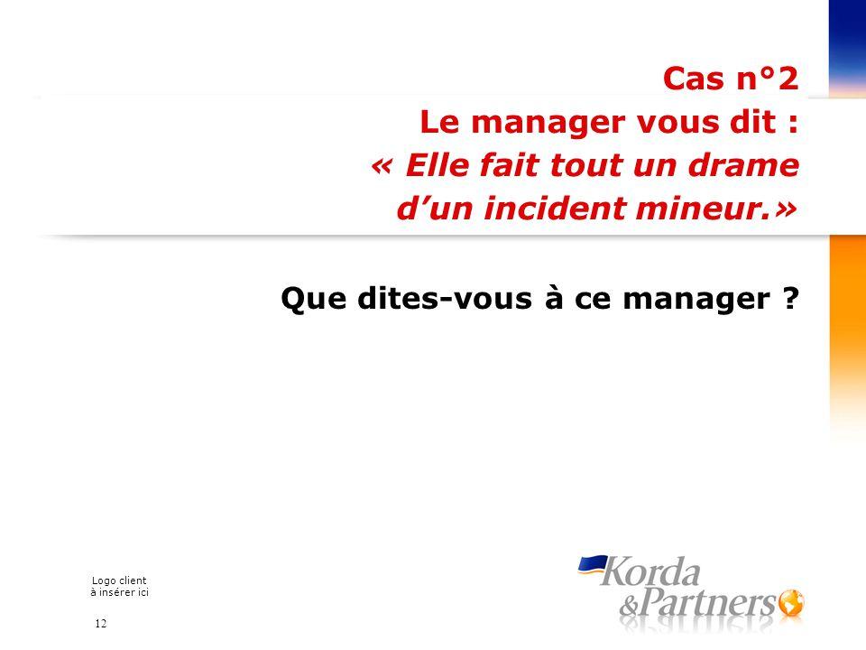 Logo client à insérer ici Cas n°2 Le manager vous dit : « Elle fait tout un drame dun incident mineur.» Que dites-vous à ce manager ? 12