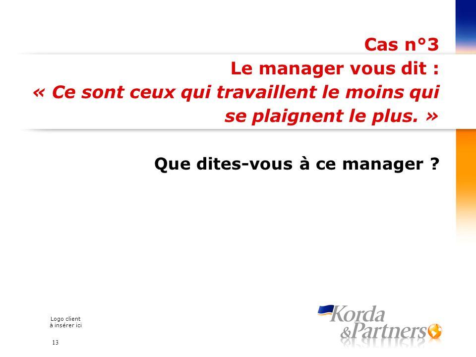 Logo client à insérer ici Cas n°3 Le manager vous dit : « Ce sont ceux qui travaillent le moins qui se plaignent le plus. » Que dites-vous à ce manage