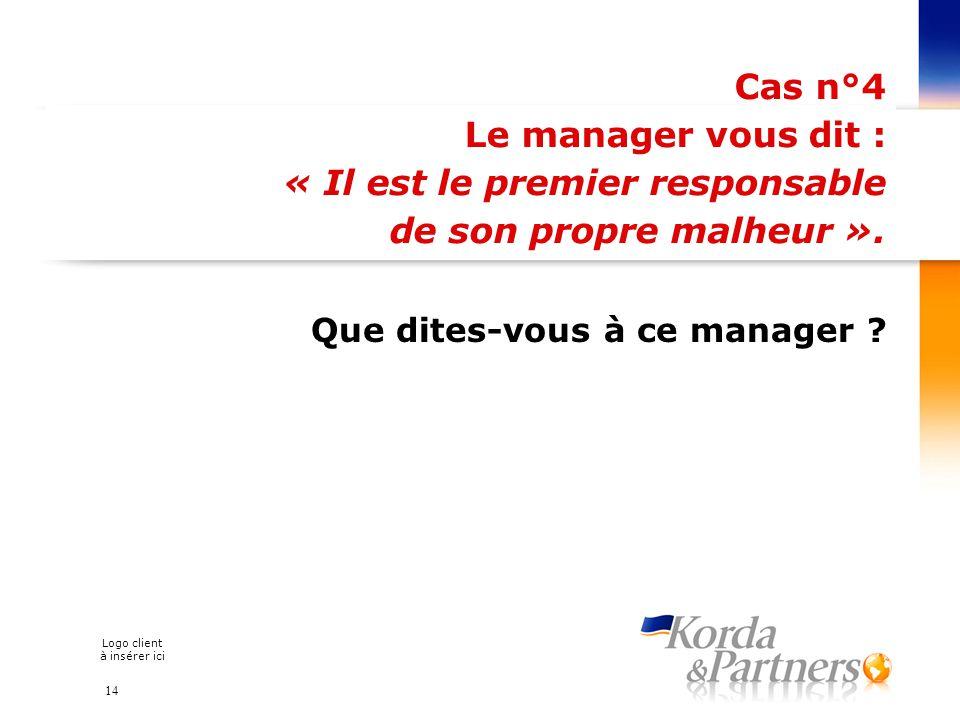 Logo client à insérer ici Cas n°4 Le manager vous dit : « Il est le premier responsable de son propre malheur ». Que dites-vous à ce manager ? 14