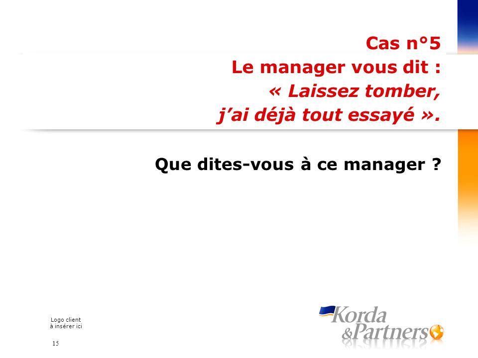 Logo client à insérer ici Cas n°5 Le manager vous dit : « Laissez tomber, jai déjà tout essayé ». Que dites-vous à ce manager ? 15