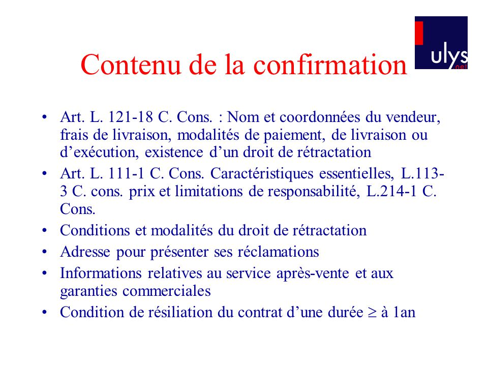 Contenu de la confirmation Art. L. 121-18 C. Cons. : Nom et coordonnées du vendeur, frais de livraison, modalités de paiement, de livraison ou dexécut