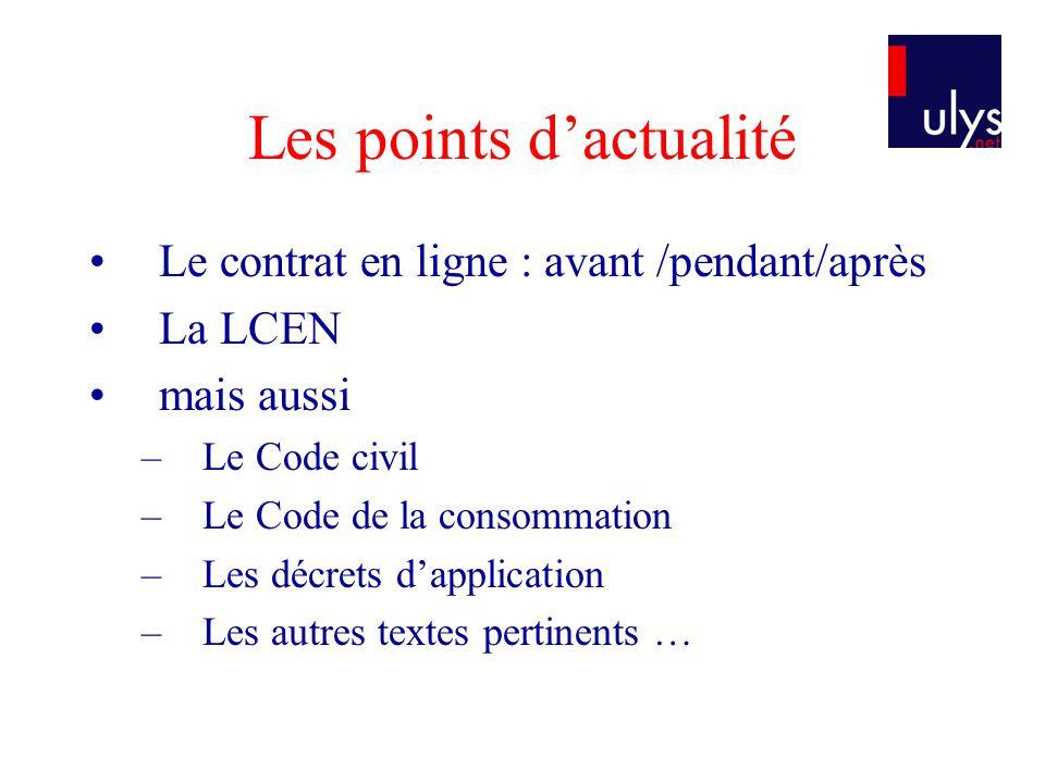 Les points dactualité Le contrat en ligne : avant /pendant/après La LCEN mais aussi –Le Code civil –Le Code de la consommation –Les décrets dapplicati