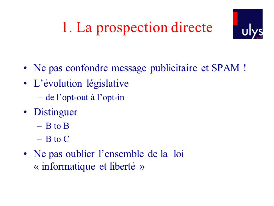 1. La prospection directe Ne pas confondre message publicitaire et SPAM ! Lévolution législative –de lopt-out à lopt-in Distinguer –B to B –B to C Ne