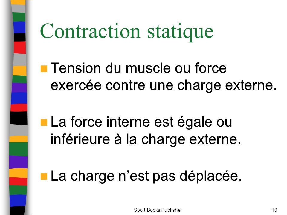 Sport Books Publisher10 Contraction statique Tension du muscle ou force exercée contre une charge externe. La force interne est égale ou inférieure à