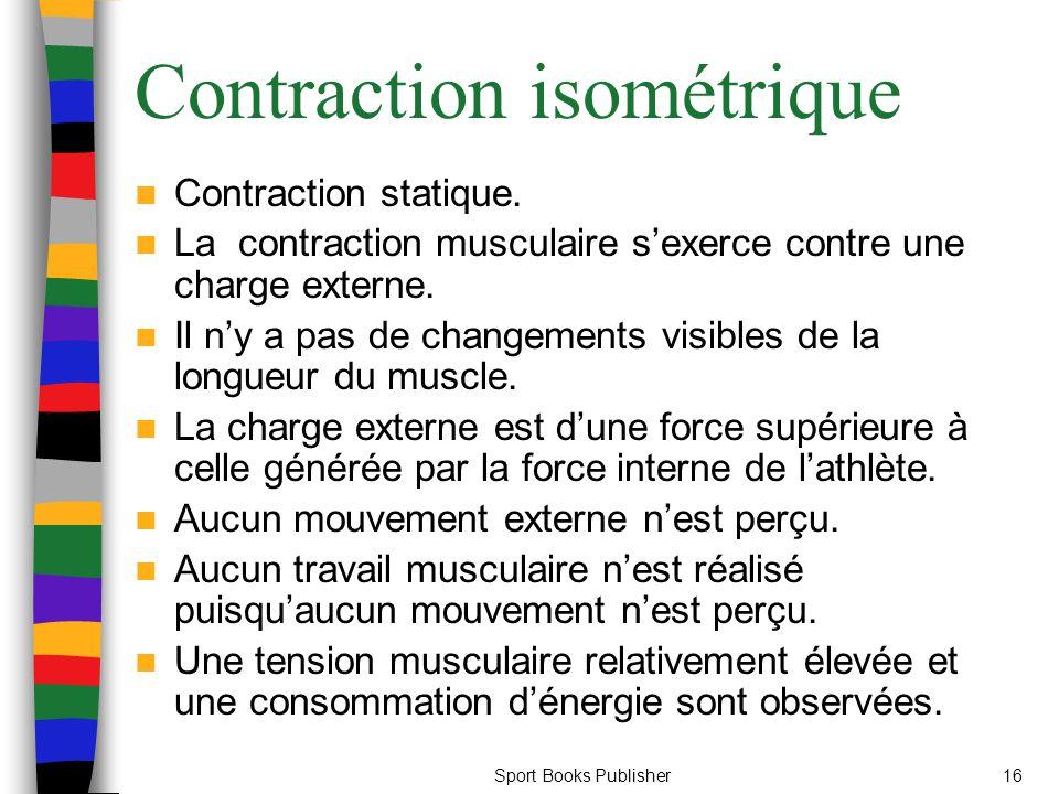 Sport Books Publisher16 Contraction isométrique Contraction statique. La contraction musculaire sexerce contre une charge externe. Il ny a pas de chan
