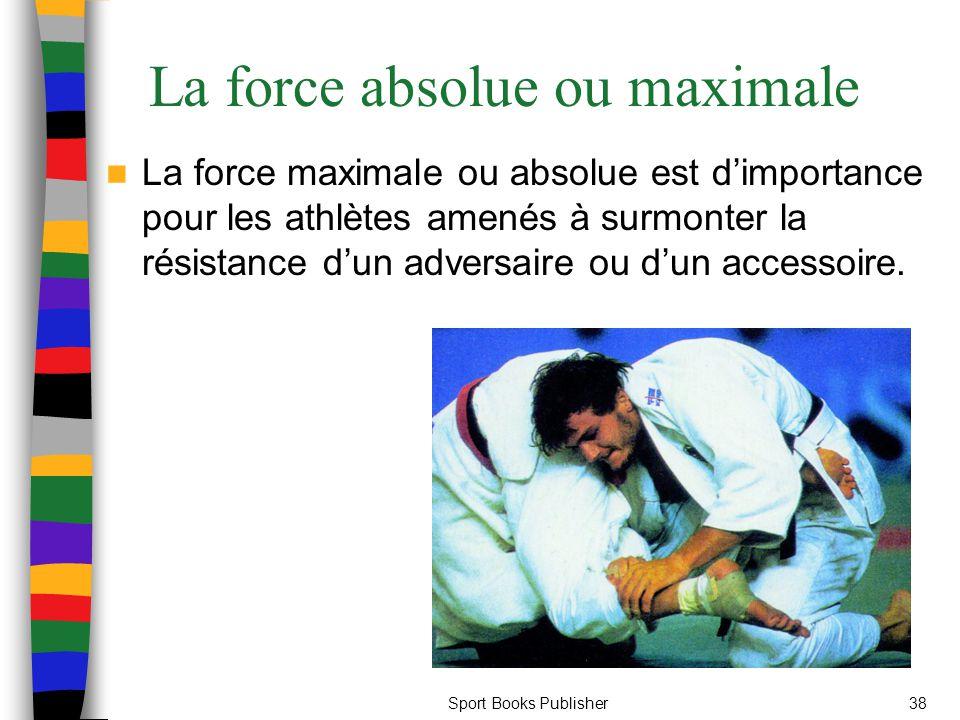 Sport Books Publisher38 La force absolue ou maximale La force maximale ou absolue est dimportance pour les athlètes amenés à surmonter la résistance d