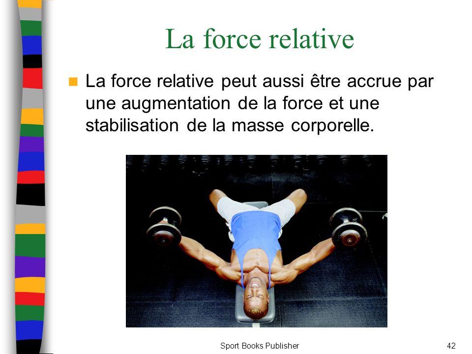 Sport Books Publisher42 La force relative La force relative peut aussi être accrue par une augmentation de la force et une stabilisation de la masse c