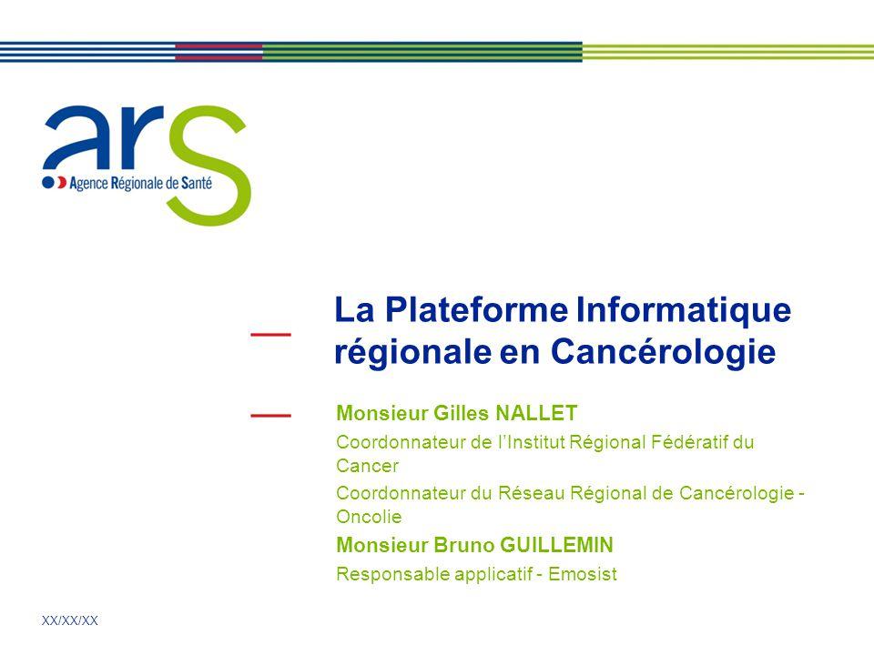 XX/XX/XX La Plateforme Informatique régionale en Cancérologie Monsieur Gilles NALLET Coordonnateur de lInstitut Régional Fédératif du Cancer Coordonna