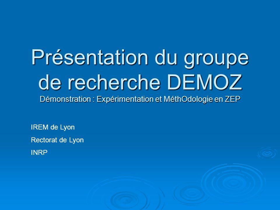 Présentation du groupe de recherche DEMOZ Démonstration : Expérimentation et MéthOdologie en ZEP IREM de Lyon Rectorat de Lyon INRP