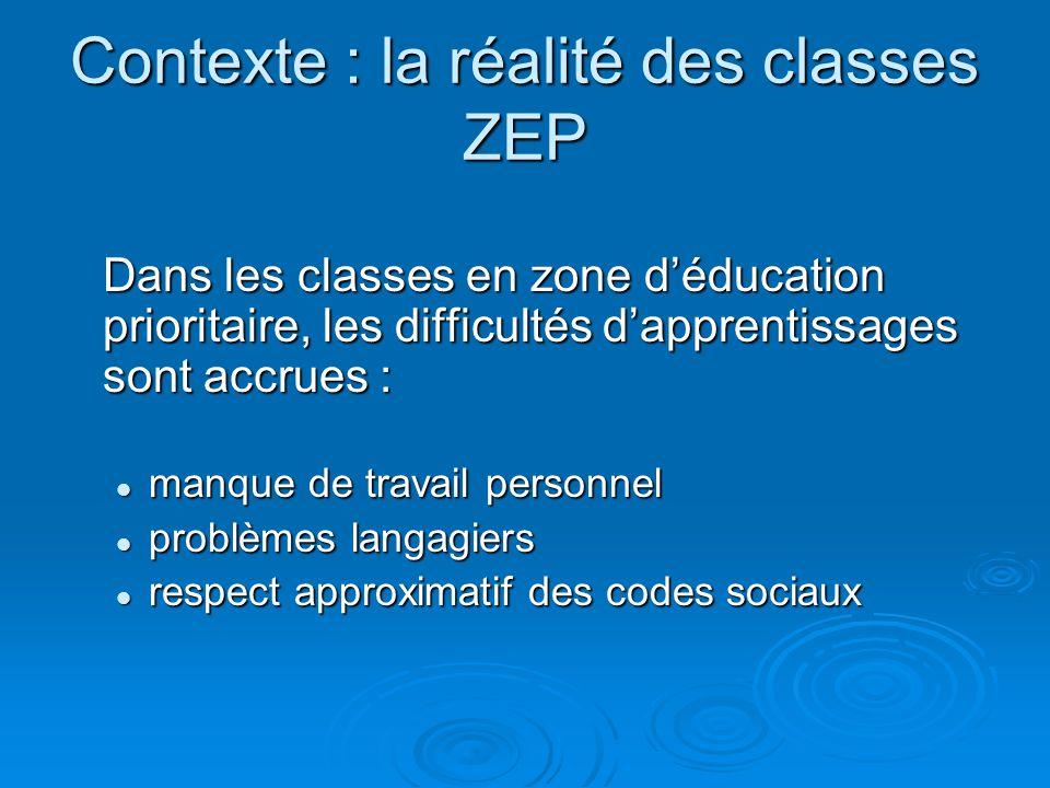 Contexte : la réalité des classes ZEP Dans les classes en zone déducation prioritaire, les difficultés dapprentissages sont accrues : manque de travai
