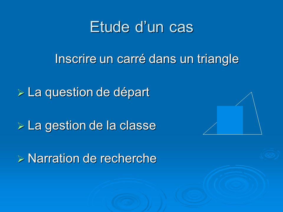 Etude dun cas Inscrire un carré dans un triangle La question de départ La question de départ La gestion de la classe La gestion de la classe Narration