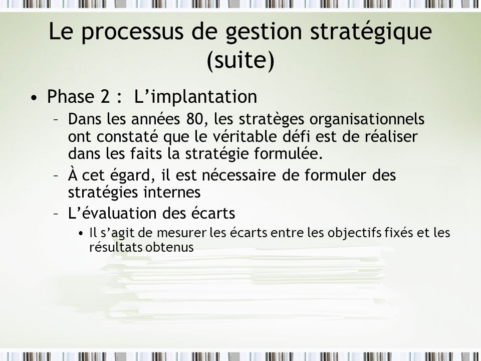 Le processus de gestion stratégique (suite) Phase 2 : Limplantation –Dans les années 80, les stratèges organisationnels ont constaté que le véritable