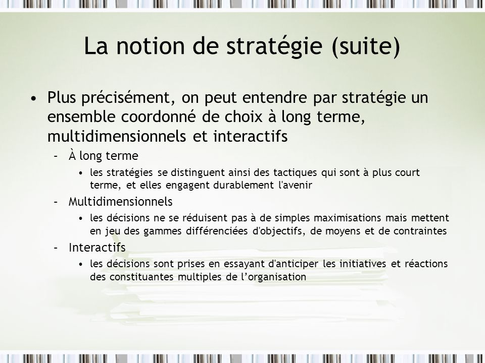 La notion de stratégie (suite) Plus précisément, on peut entendre par stratégie un ensemble coordonné de choix à long terme, multidimensionnels et int