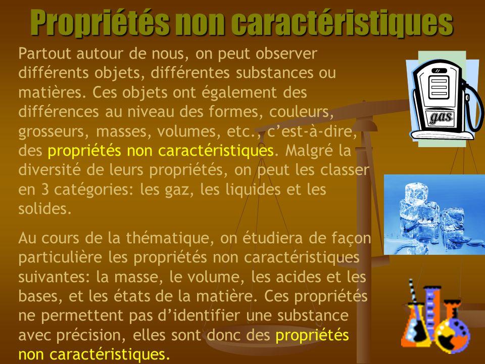 Propriétés caractéristiques Une propriété est dite caractéristique lorsquelle constitue une façon dêtre ou de réagir propre à une substance ou à un groupe restreint de substances qui présentent le même comportement.