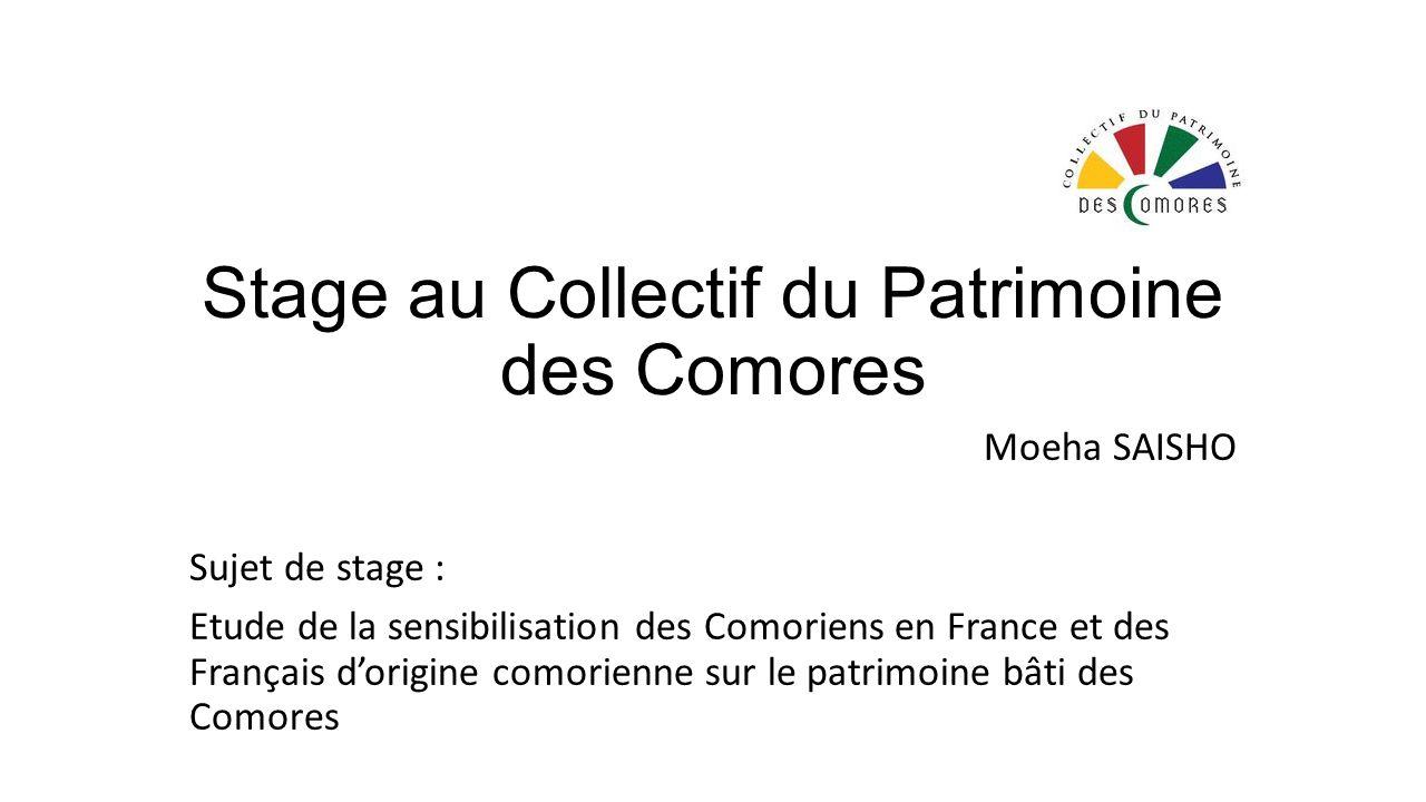Stage au Collectif du Patrimoine des Comores Moeha SAISHO Sujet de stage : Etude de la sensibilisation des Comoriens en France et des Français dorigine comorienne sur le patrimoine bâti des Comores