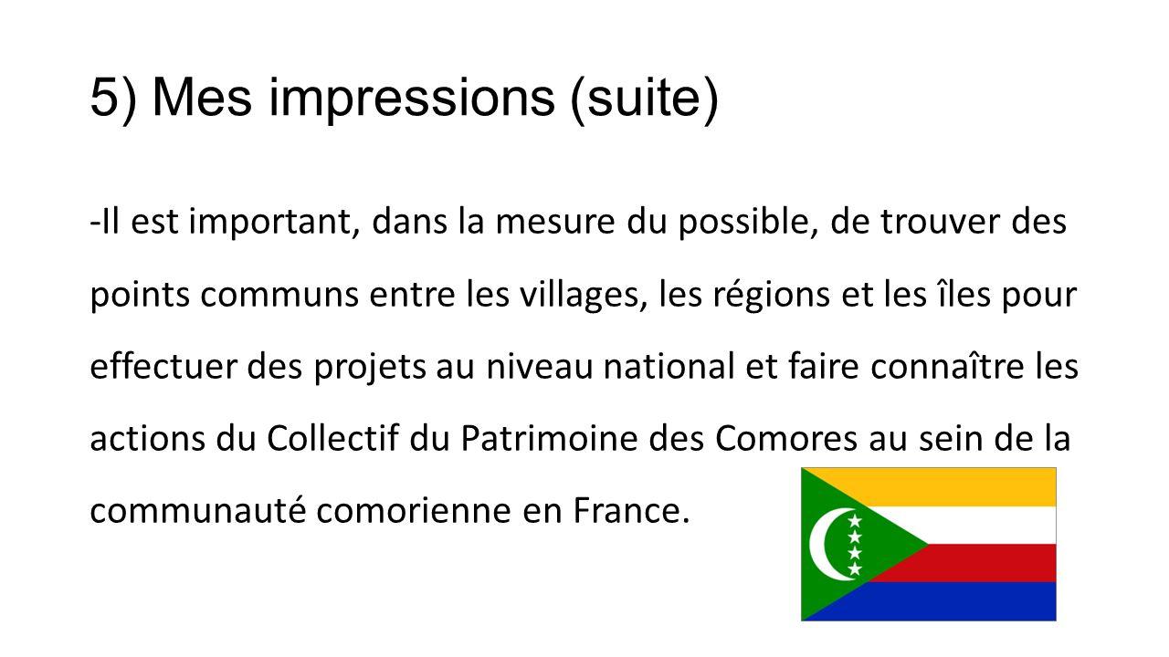 5) Mes impressions (suite) -Il est important, dans la mesure du possible, de trouver des points communs entre les villages, les régions et les îles pour effectuer des projets au niveau national et faire connaître les actions du Collectif du Patrimoine des Comores au sein de la communauté comorienne en France.