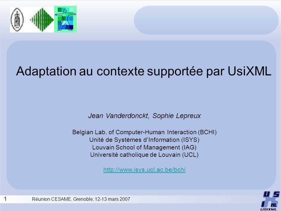 1 Réunion CESAME, Grenoble, 12-13 mars 2007 Adaptation au contexte supportée par UsiXML Jean Vanderdonckt, Sophie Lepreux Belgian Lab.