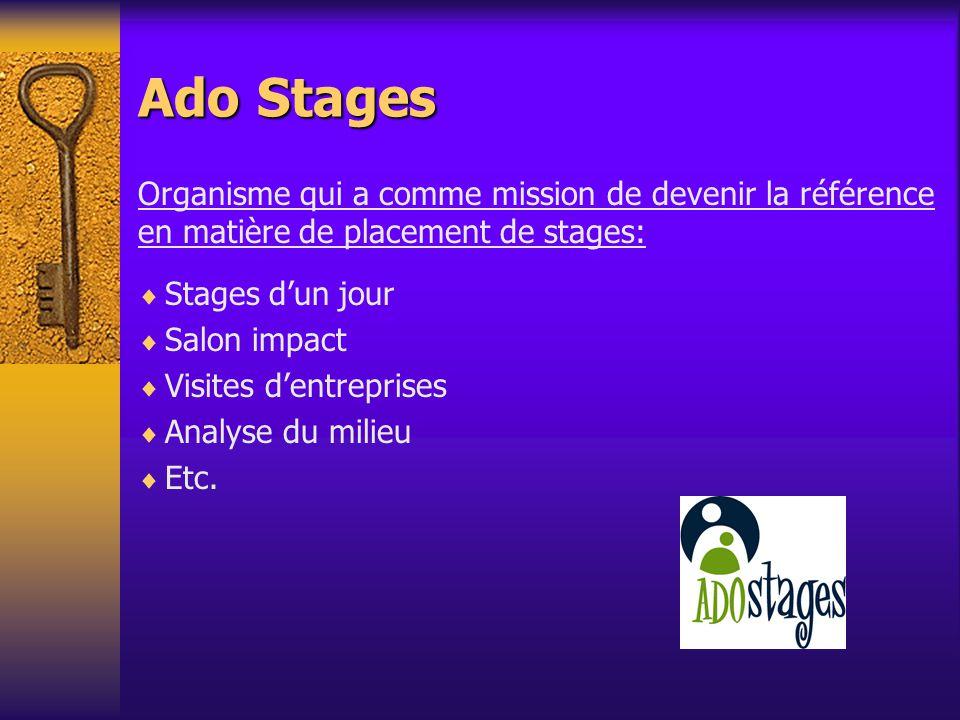 Ado Stages Organisme qui a comme mission de devenir la référence en matière de placement de stages: Stages dun jour Salon impact Visites dentreprises Analyse du milieu Etc.