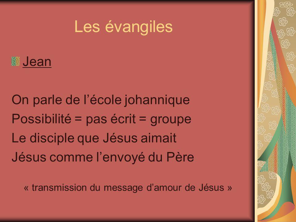 Les évangiles Jean On parle de lécole johannique Possibilité = pas écrit = groupe Le disciple que Jésus aimait Jésus comme lenvoyé du Père « transmission du message damour de Jésus »