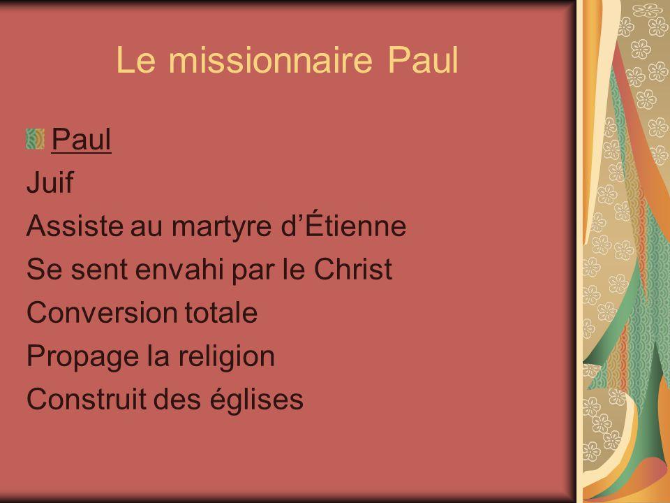 Le missionnaire Paul Paul Juif Assiste au martyre dÉtienne Se sent envahi par le Christ Conversion totale Propage la religion Construit des églises
