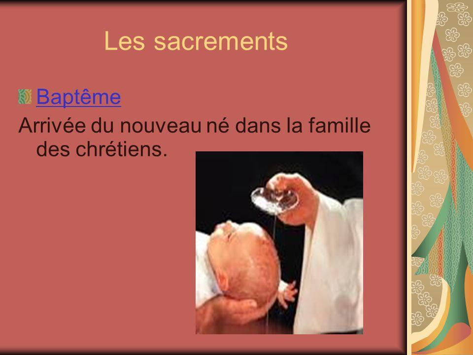 Les sacrements Baptême Arrivée du nouveau né dans la famille des chrétiens.