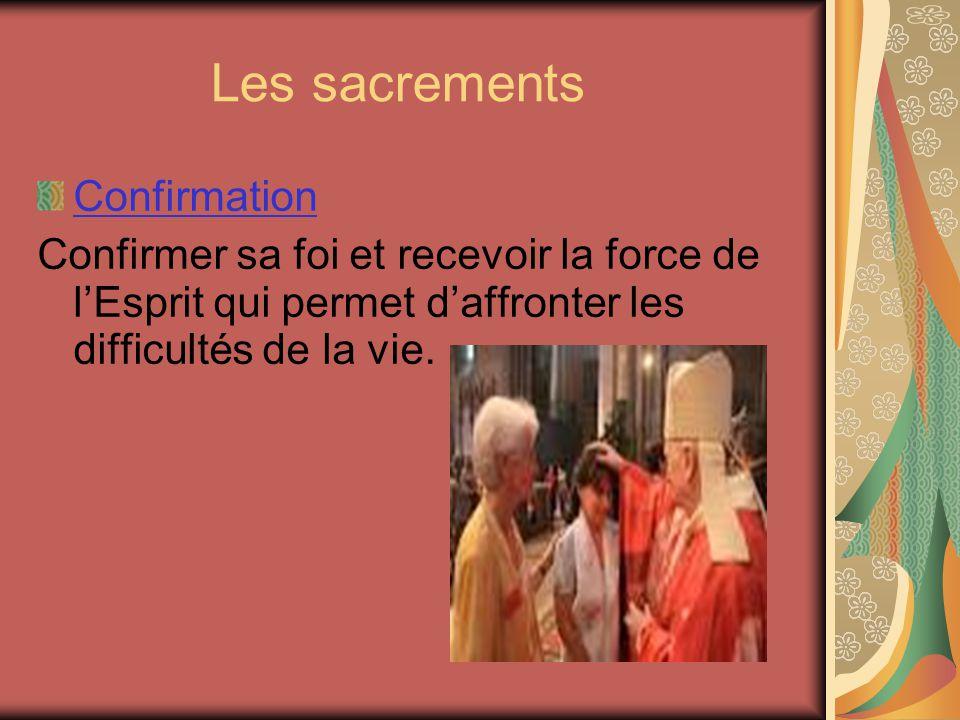 Les sacrements Confirmation Confirmer sa foi et recevoir la force de lEsprit qui permet daffronter les difficultés de la vie.