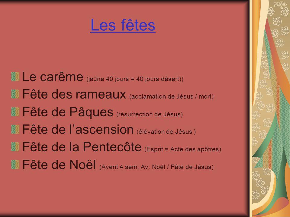 Les fêtes Le carême (jeûne 40 jours = 40 jours désert)) Fête des rameaux (acclamation de Jésus / mort) Fête de Pâques (résurrection de Jésus) Fête de lascension (élévation de Jésus ) Fête de la Pentecôte (Esprit = Acte des apôtres) Fête de Noël (Avent 4 sem.