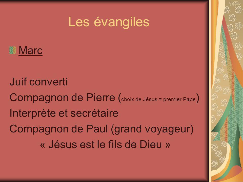Les évangiles Marc Juif converti Compagnon de Pierre ( choix de Jésus = premier Pape ) Interprète et secrétaire Compagnon de Paul (grand voyageur) « Jésus est le fils de Dieu »