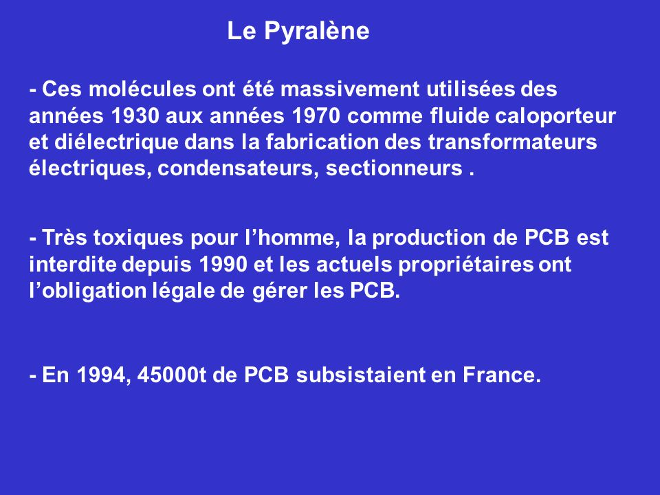 - Très toxiques pour lhomme, la production de PCB est interdite depuis 1990 et les actuels propriétaires ont lobligation légale de gérer les PCB.